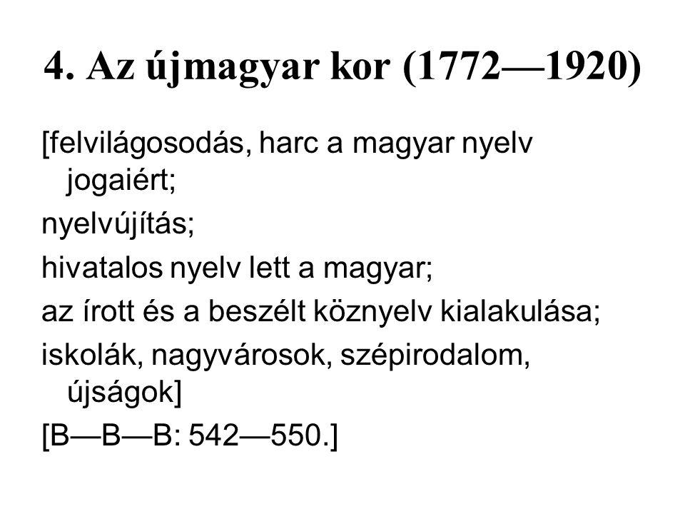4. Az újmagyar kor (1772—1920) [felvilágosodás, harc a magyar nyelv jogaiért; nyelvújítás; hivatalos nyelv lett a magyar;